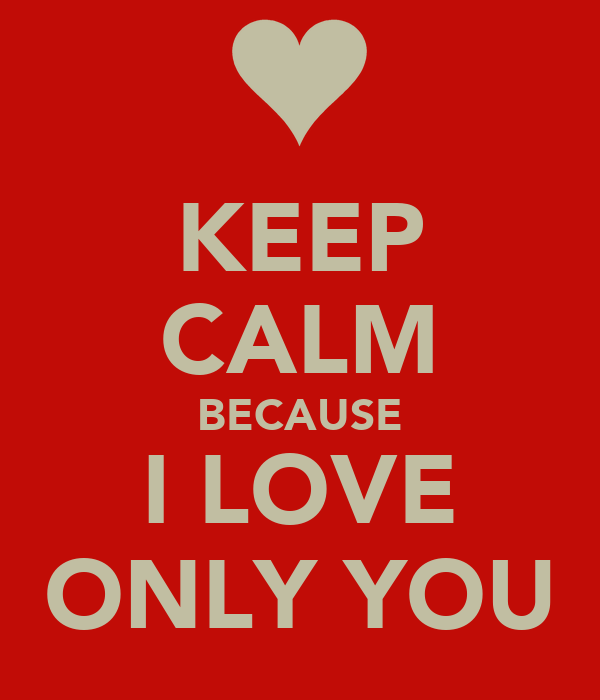 KEEP CALM BECAUSE I LOVE ONLY YOU