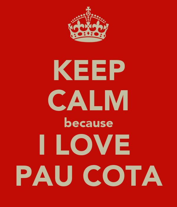 KEEP CALM because I LOVE  PAU COTA