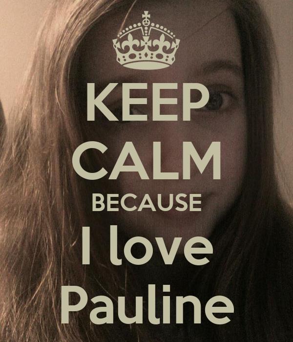 KEEP CALM BECAUSE I love Pauline
