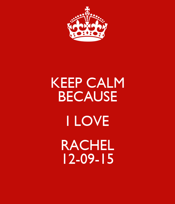 KEEP CALM BECAUSE I LOVE RACHEL 12-09-15