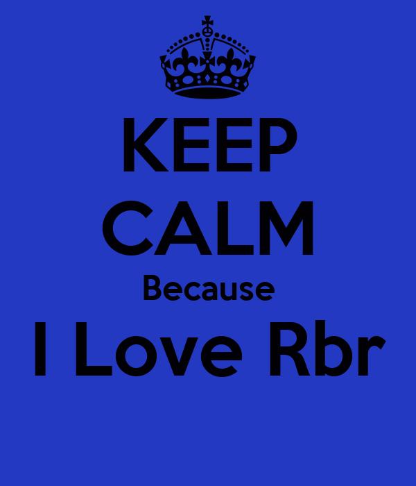 KEEP CALM Because I Love Rbr