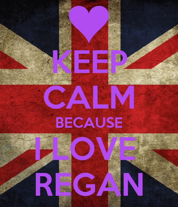 KEEP CALM BECAUSE I LOVE  REGAN