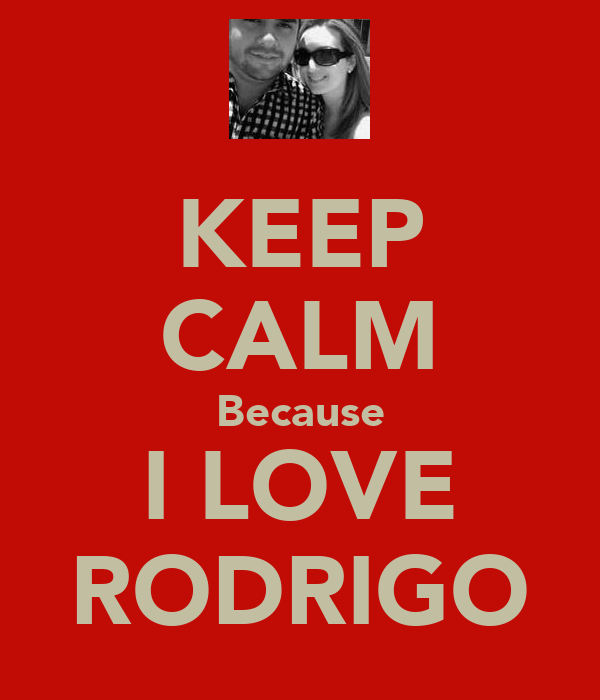 KEEP CALM Because I LOVE RODRIGO