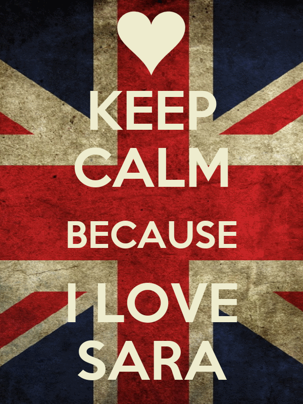 KEEP CALM BECAUSE I LOVE SARA