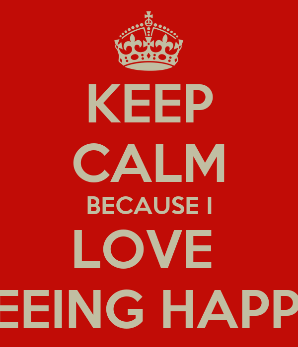 KEEP CALM BECAUSE I LOVE  SEEING HAPPY