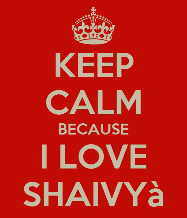 KEEP CALM BECAUSE I LOVE SHAIVYà