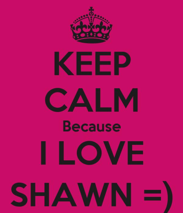KEEP CALM Because I LOVE SHAWN =)
