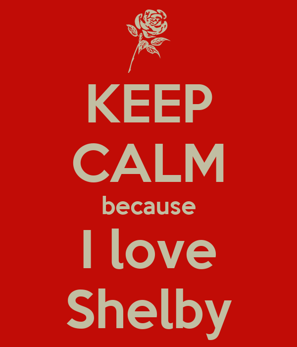 Keep Calm Because I Love Shelby Poster Dshawncullins Keep Calm O