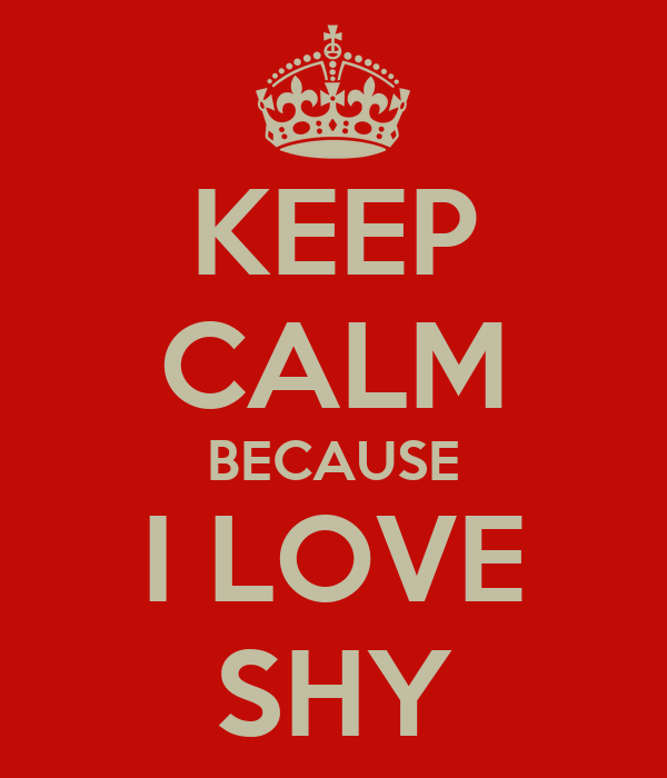 KEEP CALM BECAUSE I LOVE SHY