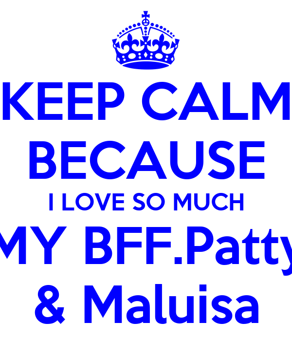 KEEP CALM BECAUSE I LOVE SO MUCH MY BFF.Patty & Maluisa