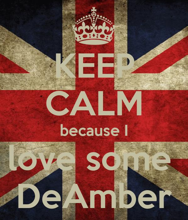 KEEP CALM because I love some  DeAmber