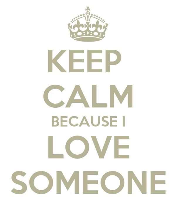 KEEP  CALM BECAUSE I LOVE SOMEONE
