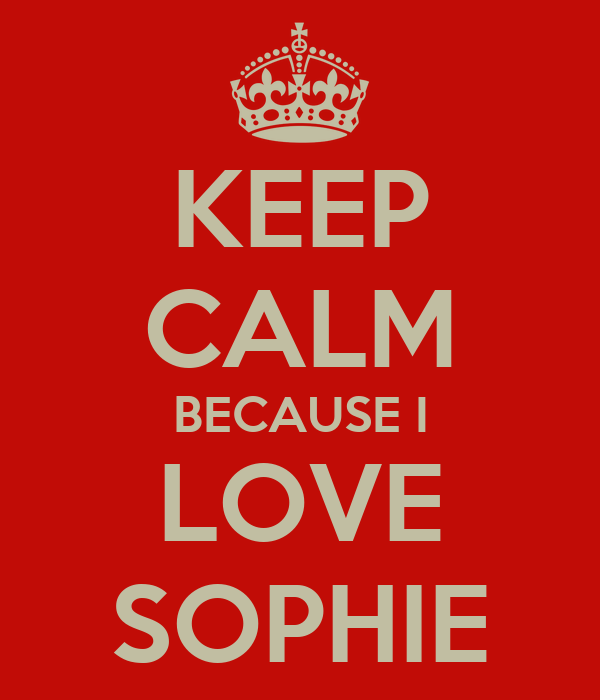 KEEP CALM BECAUSE I LOVE SOPHIE