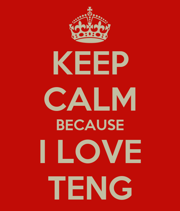 KEEP CALM BECAUSE I LOVE TENG