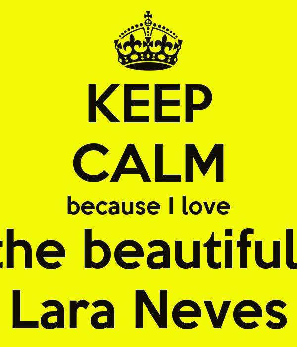 KEEP CALM because I love the beautiful  Lara Neves