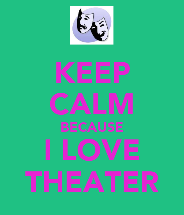 KEEP CALM BECAUSE I LOVE THEATER
