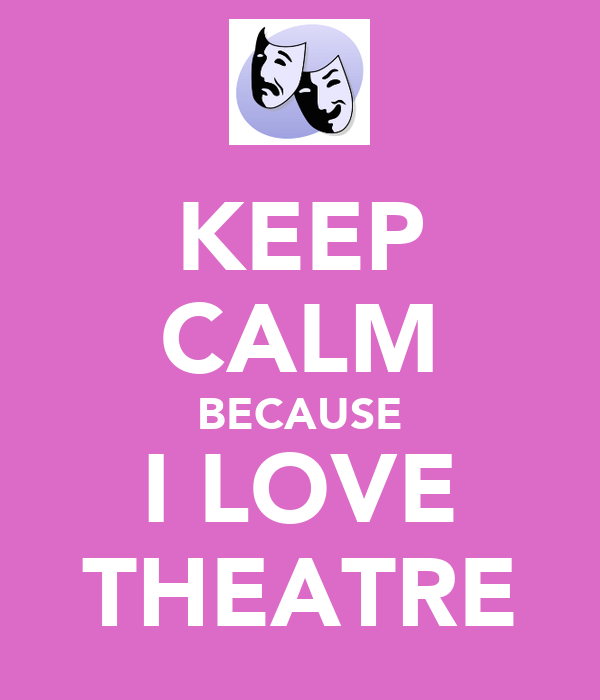 KEEP CALM BECAUSE I LOVE THEATRE