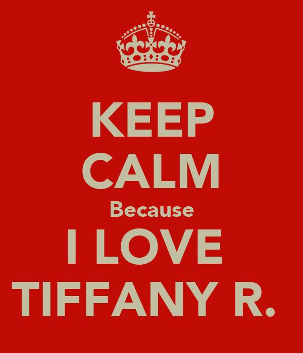 KEEP CALM Because I LOVE  TIFFANY R.