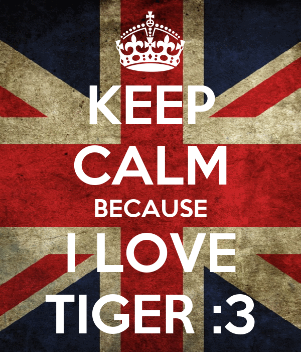 KEEP CALM BECAUSE I LOVE TIGER :3