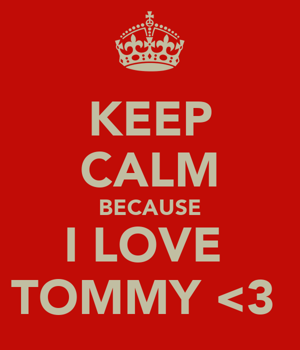 KEEP CALM BECAUSE I LOVE  TOMMY <3