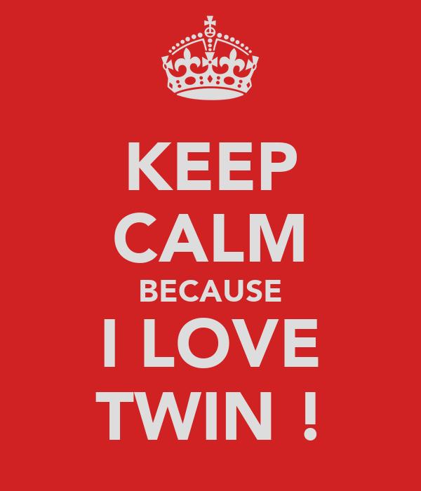 KEEP CALM BECAUSE I LOVE TWIN !