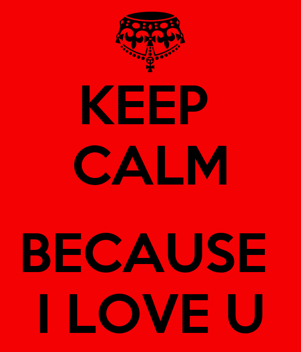 KEEP  CALM  BECAUSE  I LOVE U