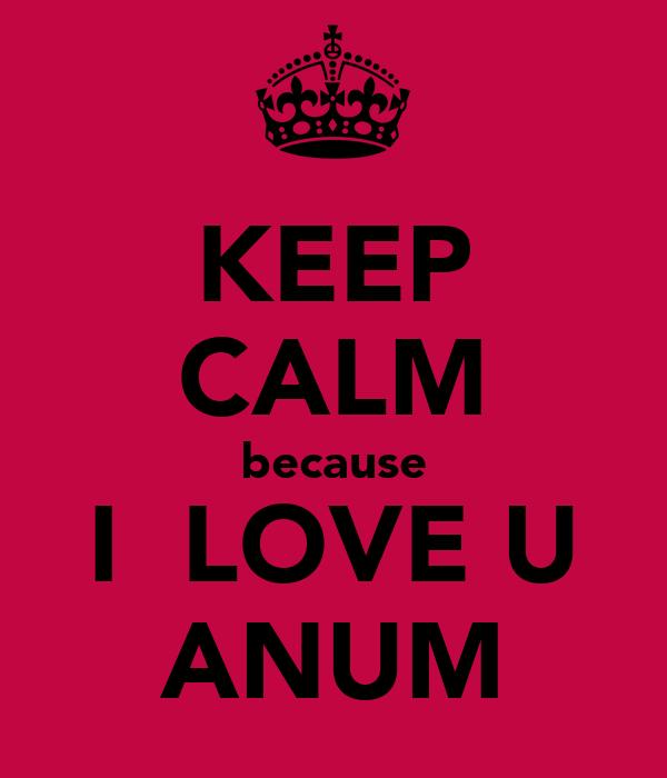 KEEP CALM because I  LOVE U ANUM
