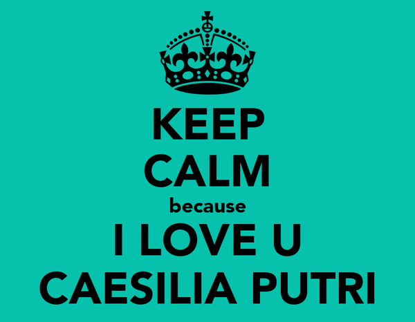 KEEP CALM because I LOVE U CAESILIA PUTRI