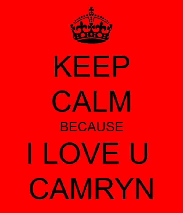 KEEP CALM BECAUSE I LOVE U  CAMRYN