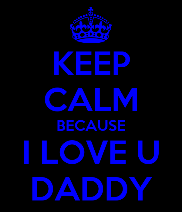 KEEP CALM BECAUSE I LOVE U DADDY