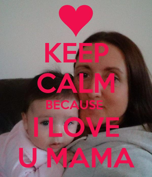 KEEP CALM BECAUSE  I LOVE U MAMA