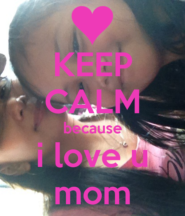 KEEP CALM because i love u mom