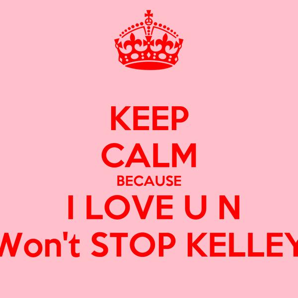 KEEP CALM BECAUSE  I LOVE U N Won't STOP KELLEY