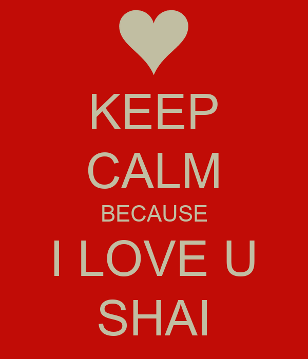 KEEP CALM BECAUSE I LOVE U SHAI