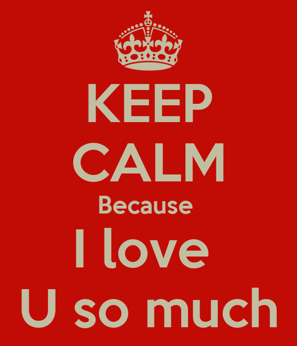 KEEP CALM Because  I love  U so much