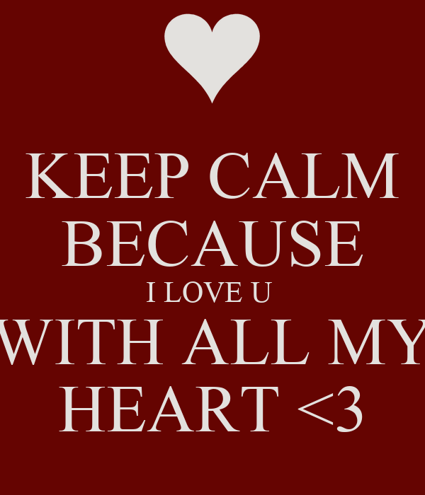 KEEP CALM BECAUSE I LOVE U  WITH ALL MY HEART <3