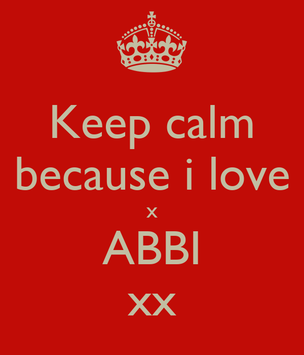 Keep calm because i love x ABBI xx