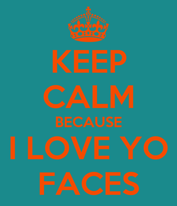 KEEP CALM BECAUSE I LOVE YO FACES