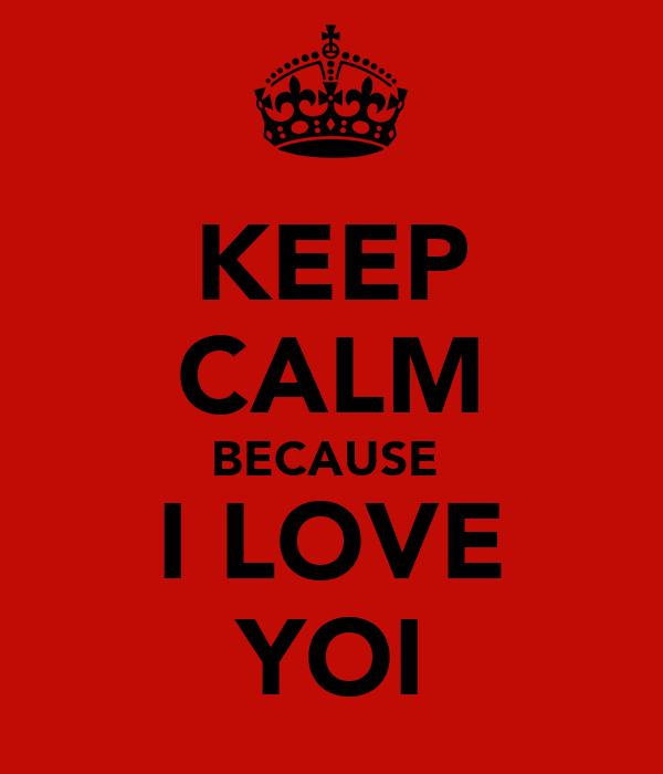 KEEP CALM BECAUSE  I LOVE YOI