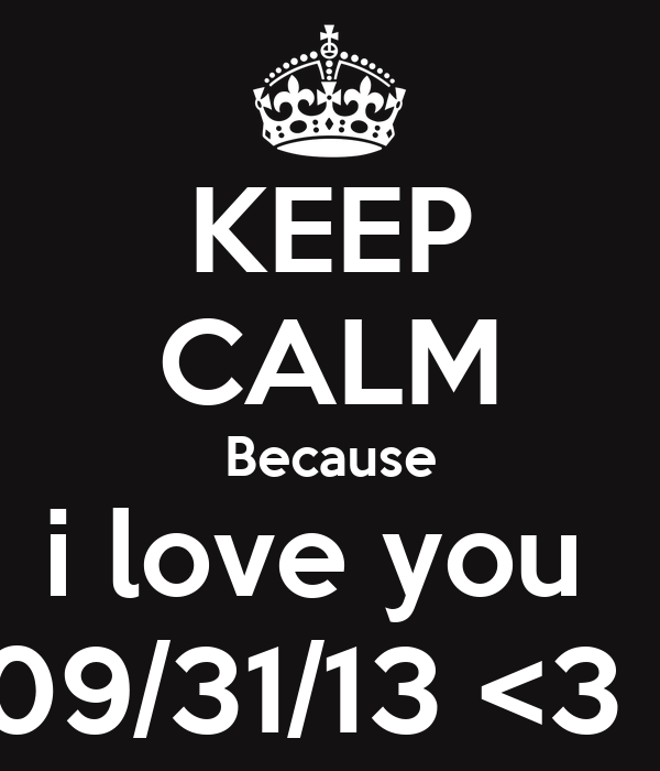 KEEP CALM Because i love you  09/31/13 <3 !