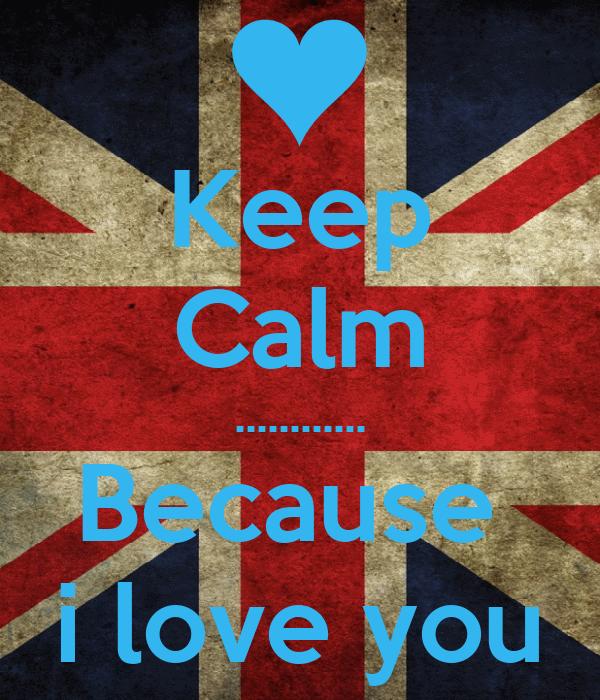 Keep Calm ............ Because  i love you
