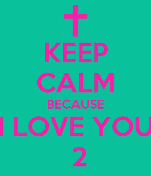 KEEP CALM BECAUSE I LOVE YOU  2