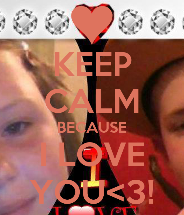 KEEP CALM BECAUSE I LOVE YOU<3!