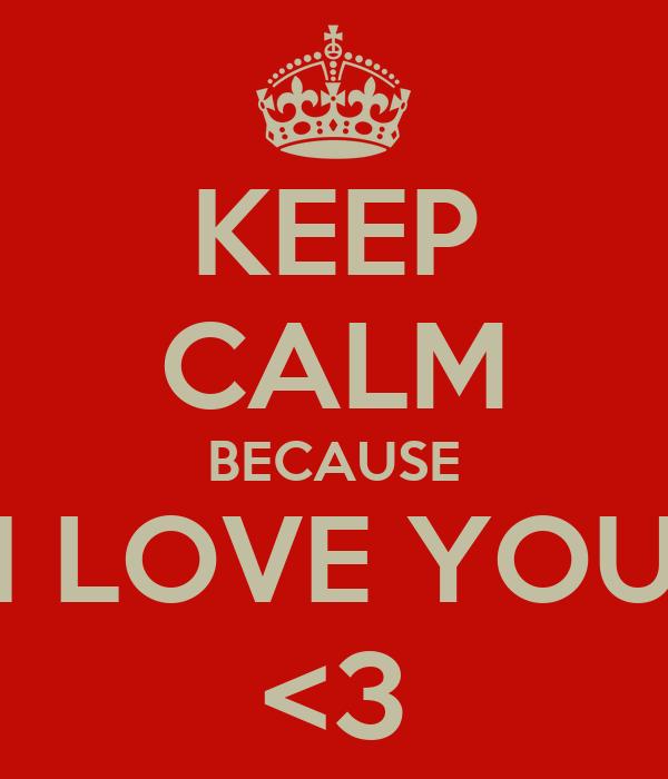 KEEP CALM BECAUSE I LOVE YOU <3