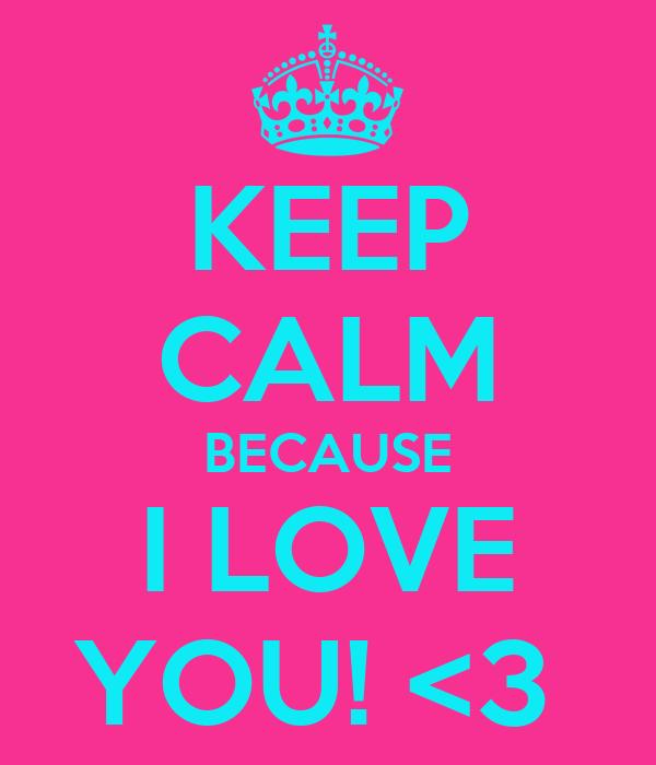 KEEP CALM BECAUSE I LOVE YOU! <3