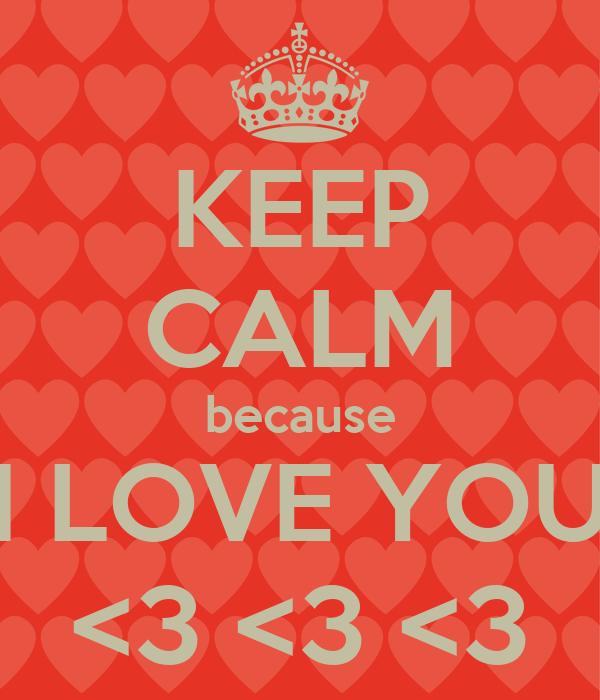 KEEP CALM because I LOVE YOU <3 <3 <3