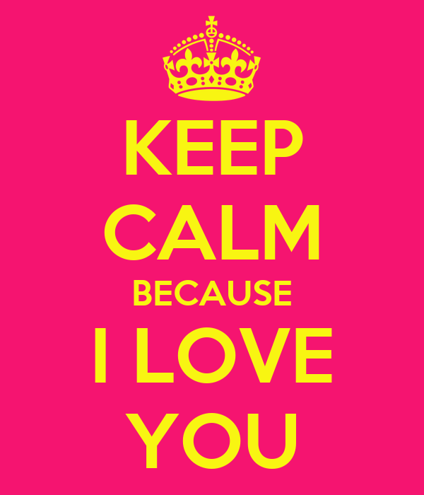 KEEP  CALM BECAUSE I LOVE YOU