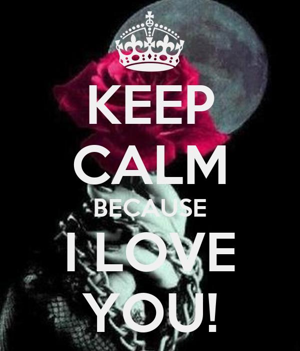 KEEP CALM BECAUSE I LOVE YOU!