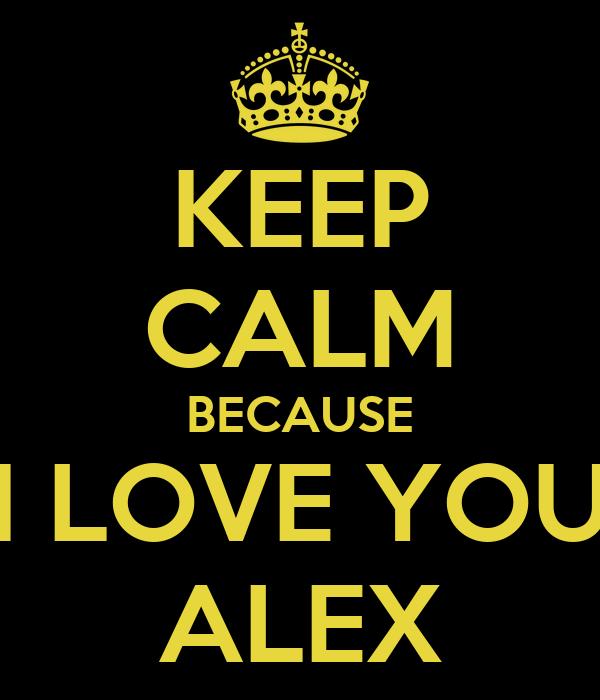 KEEP CALM BECAUSE I LOVE YOU ALEX