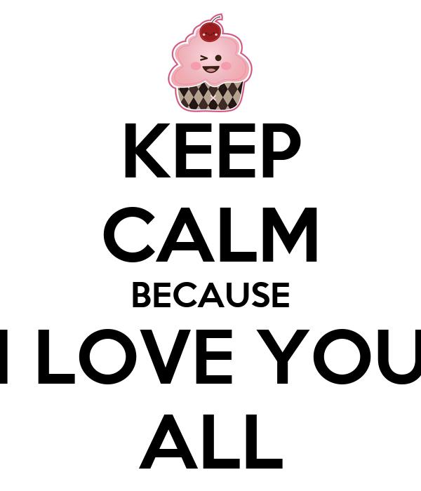 KEEP CALM BECAUSE I LOVE YOU ALL